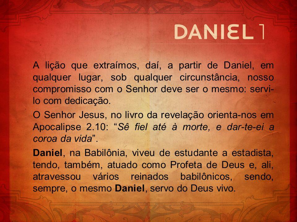 A lição que extraímos, daí, a partir de Daniel, em qualquer lugar, sob qualquer circunstância, nosso compromisso com o Senhor deve ser o mesmo: servi-