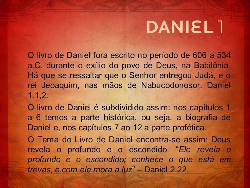 O livro de Daniel fora escrito no período de 606 a 534 a.C. durante o exílio do povo de Deus, na Babilônia. Há que se ressaltar que o Senhor entregou