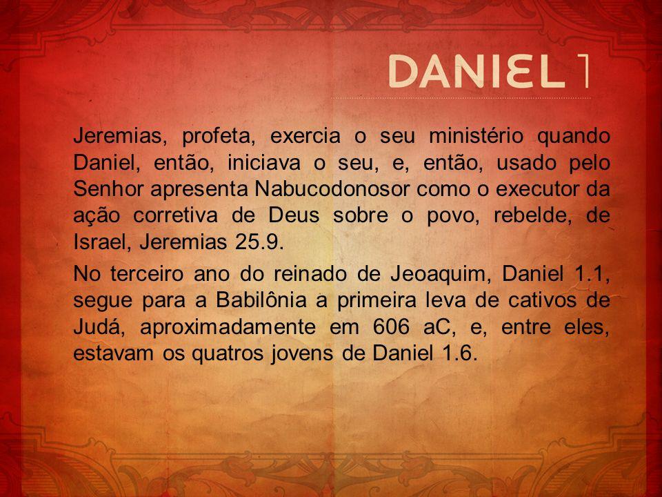 Jeremias, profeta, exercia o seu ministério quando Daniel, então, iniciava o seu, e, então, usado pelo Senhor apresenta Nabucodonosor como o executor