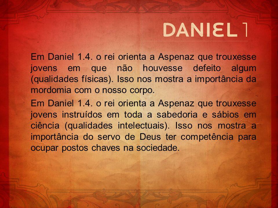 Em Daniel 1.4. o rei orienta a Aspenaz que trouxesse jovens em que não houvesse defeito algum (qualidades físicas). Isso nos mostra a importância da m