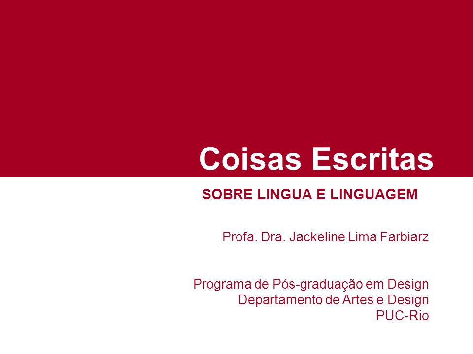 Coisas Escritas SOBRE LINGUA E LINGUAGEM Profa. Dra. Jackeline Lima Farbiarz Programa de Pós-graduação em Design Departamento de Artes e Design PUC-Ri
