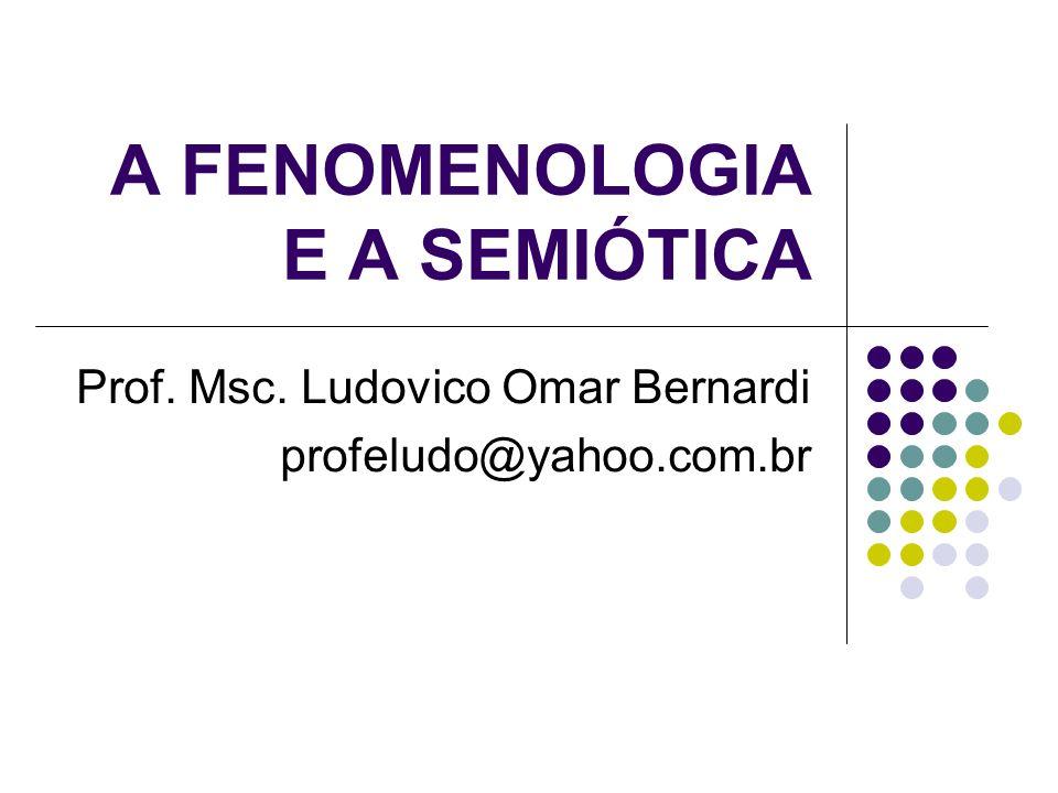 A FENOMENOLOGIA E A SEMIÓTICA Prof. Msc. Ludovico Omar Bernardi profeludo@yahoo.com.br