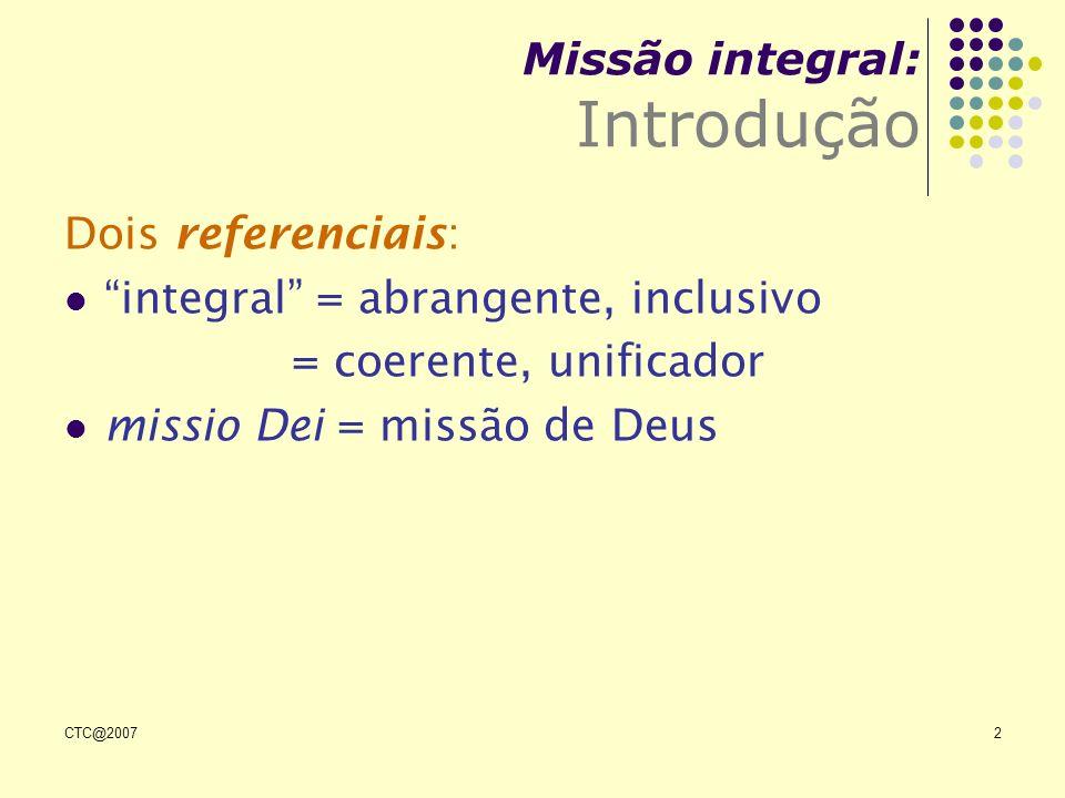 CTC@20072 Dois referenciais: integral = abrangente, inclusivo = coerente, unificador missio Dei = missão de Deus Missão integral: Introdução