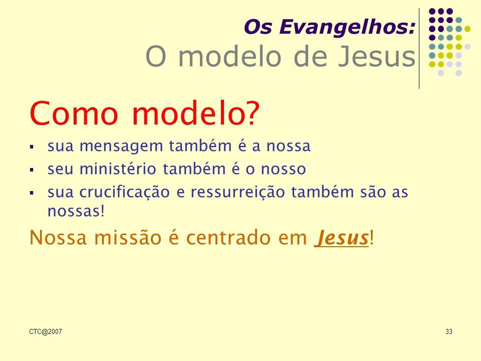 CTC@200733 Os Evangelhos: O modelo de Jesus Como modelo? sua mensagem também é a nossa seu ministério também é o nosso sua crucificação e ressurreição