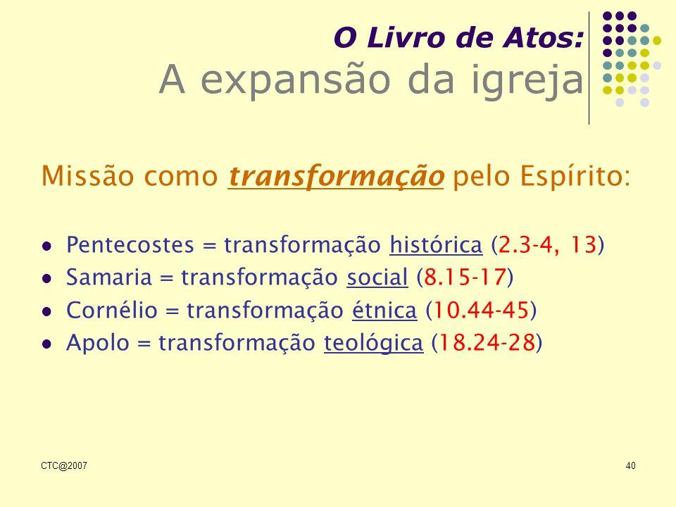 CTC@200740 O Livro de Atos: A expansão da igreja Missão como transformação pelo Espírito: Pentecostes = transformação histórica (2.3-4, 13) Samaria =