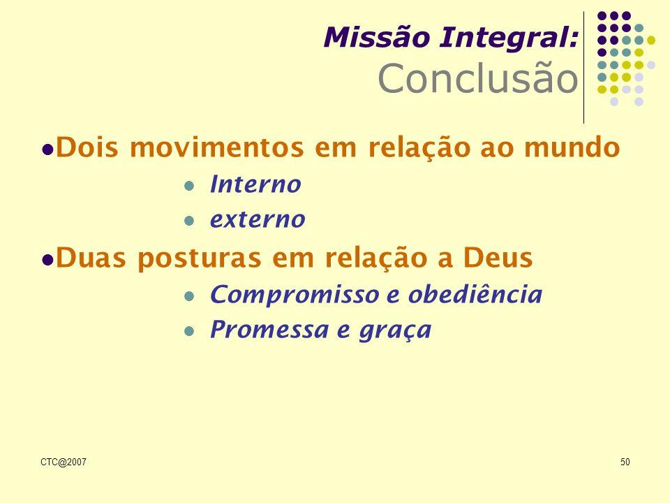 CTC@200750 Missão Integral: Conclusão Dois movimentos em relação ao mundo Interno externo Duas posturas em relação a Deus Compromisso e obediência Pro