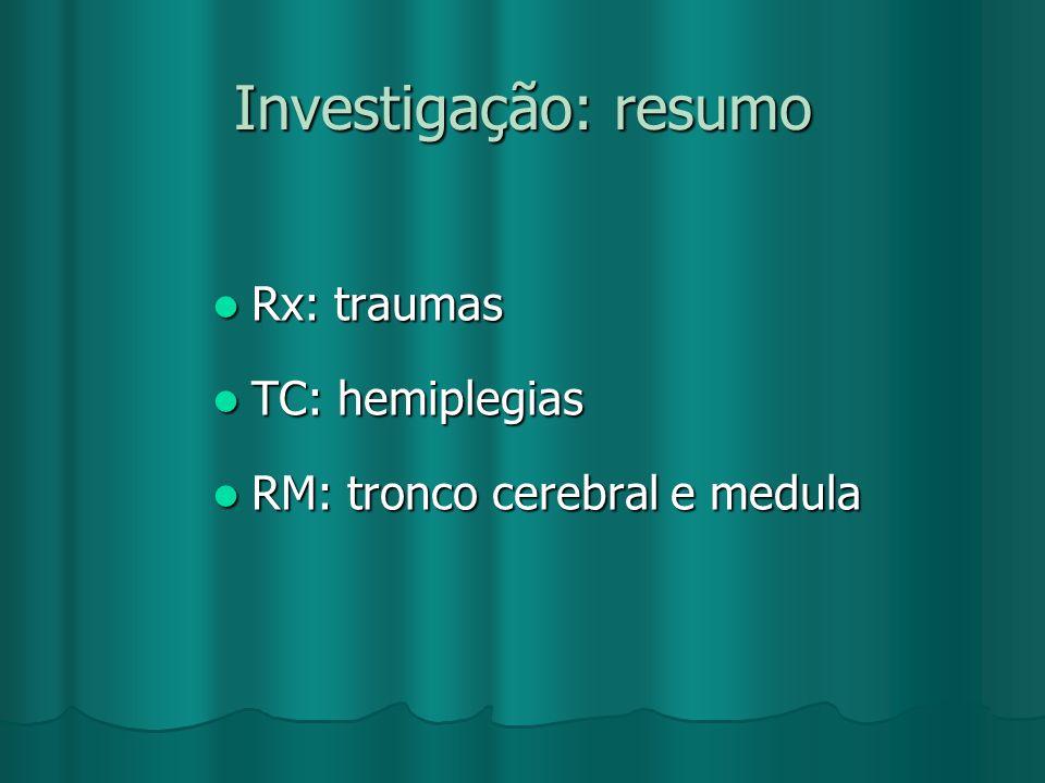 Investigação: resumo Rx: traumas Rx: traumas TC: hemiplegias TC: hemiplegias RM: tronco cerebral e medula RM: tronco cerebral e medula