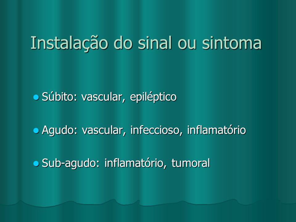 Instalação do sinal ou sintoma Súbito: vascular, epiléptico Súbito: vascular, epiléptico Agudo: vascular, infeccioso, inflamatório Agudo: vascular, in