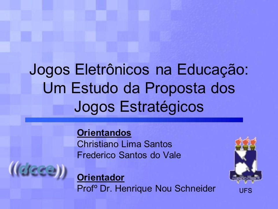 Jogos Eletrônicos na Educação: Um Estudo da Proposta dos Jogos Estratégicos Orientandos Christiano Lima Santos Frederico Santos do Vale Orientador Pro