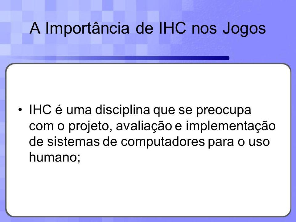 A Importância de IHC nos Jogos IHC é uma disciplina que se preocupa com o projeto, avaliação e implementação de sistemas de computadores para o uso hu