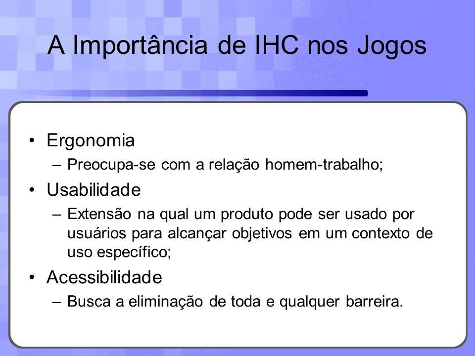 A Importância de IHC nos Jogos Ergonomia –Preocupa-se com a relação homem-trabalho; Usabilidade –Extensão na qual um produto pode ser usado por usuári