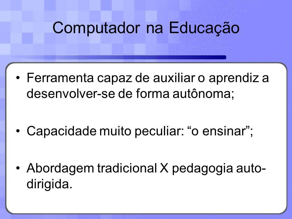 Computador na Educação Ferramenta capaz de auxiliar o aprendiz a desenvolver-se de forma autônoma; Capacidade muito peculiar: o ensinar; Abordagem tra