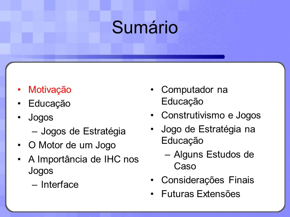 Sumário Motivação Educação Jogos –Jogos de Estratégia O Motor de um Jogo A Importância de IHC nos Jogos –Interface Computador na Educação Construtivismo e Jogos Jogo de Estratégia na Educação –Alguns Estudos de Caso Considerações Finais Futuras Extensões