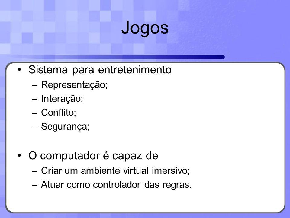 Jogos Sistema para entretenimento –Representação; –Interação; –Conflito; –Segurança; O computador é capaz de –Criar um ambiente virtual imersivo; –Atu