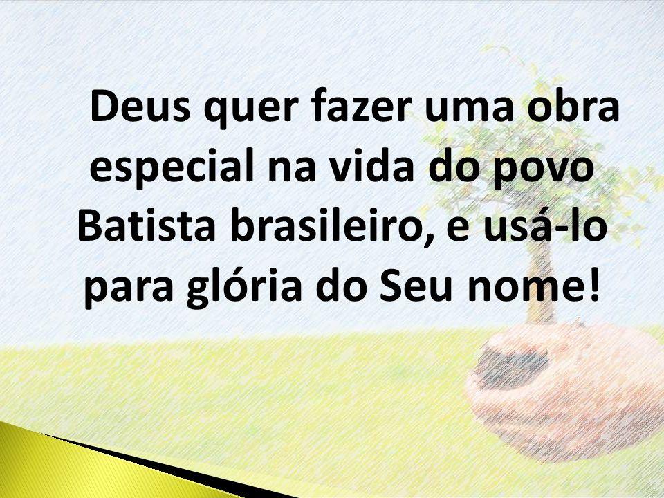 Deus quer fazer uma obra especial na vida do povo Batista brasileiro, e usá-lo para glória do Seu nome!