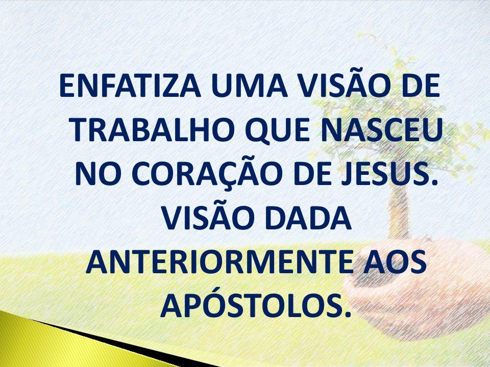 ENFATIZA UMA VISÃO DE TRABALHO QUE NASCEU NO CORAÇÃO DE JESUS.