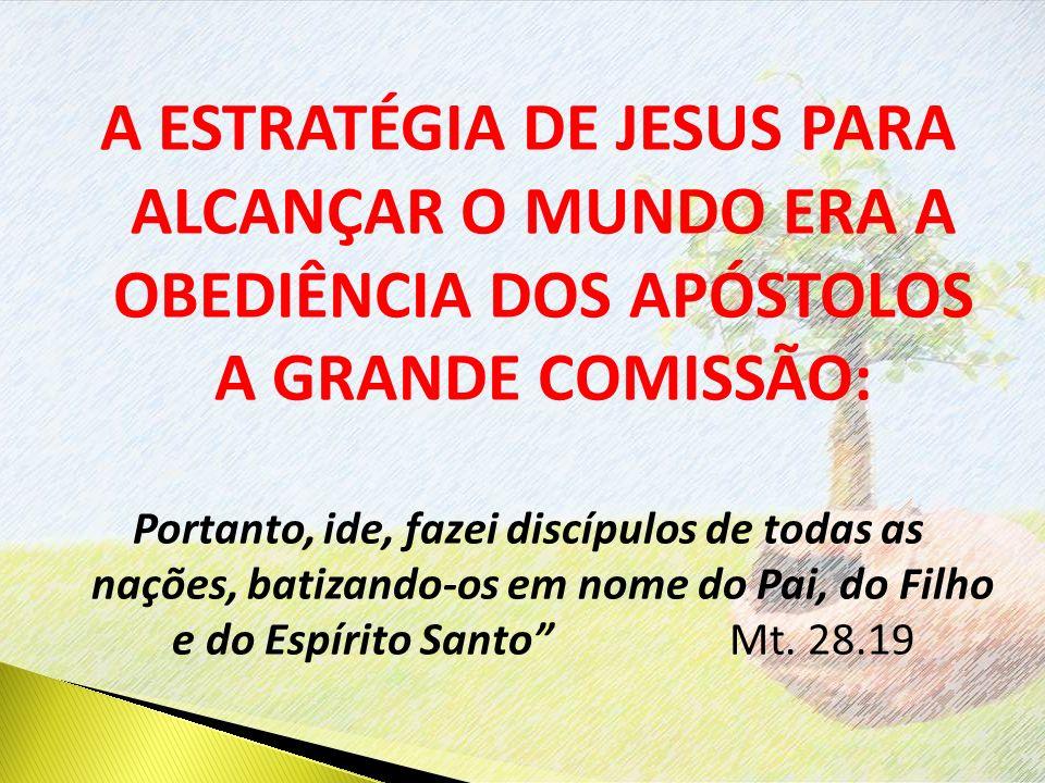 A ESTRATÉGIA DE JESUS PARA ALCANÇAR O MUNDO ERA A OBEDIÊNCIA DOS APÓSTOLOS A GRANDE COMISSÃO: Portanto, ide, fazei discípulos de todas as nações, batizando-os em nome do Pai, do Filho e do Espírito Santo Mt.