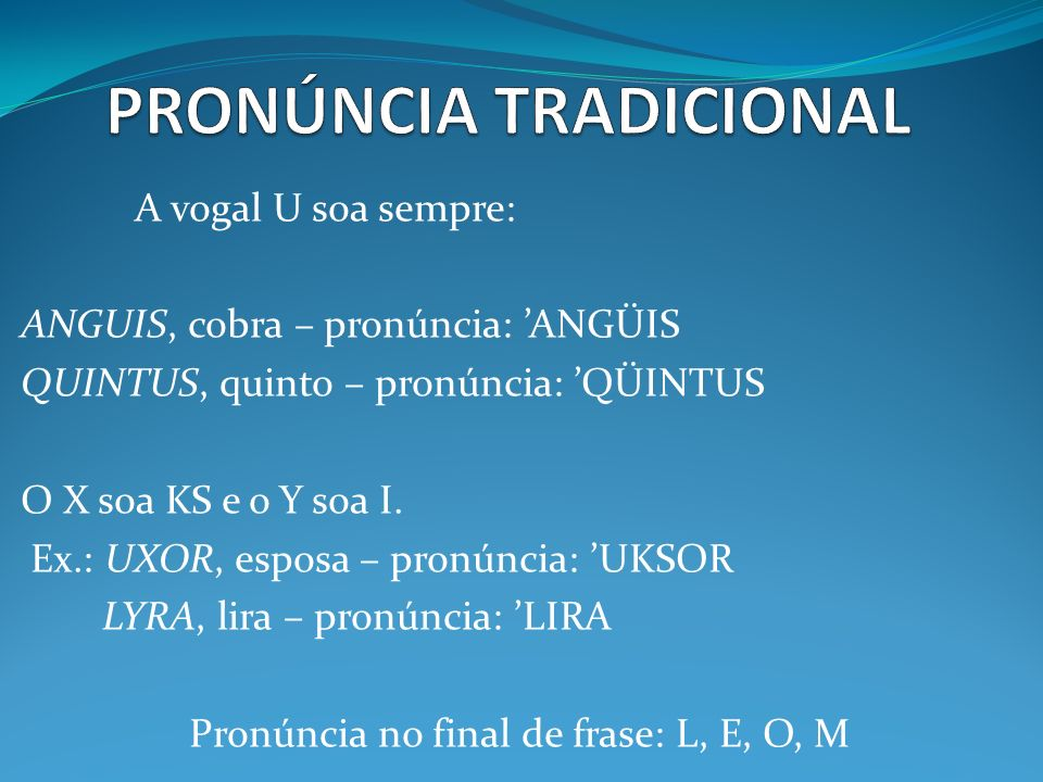 A vogal U soa sempre: ANGUIS, cobra – pronúncia: ANGÜIS QUINTUS, quinto – pronúncia: QÜINTUS O X soa KS e o Y soa I. Ex.: UXOR, esposa – pronúncia: UK
