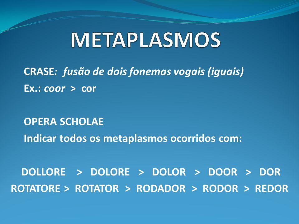 CRASE: fusão de dois fonemas vogais (iguais) Ex.: coor > cor OPERA SCHOLAE Indicar todos os metaplasmos ocorridos com: DOLLORE > DOLORE > DOLOR > DOOR