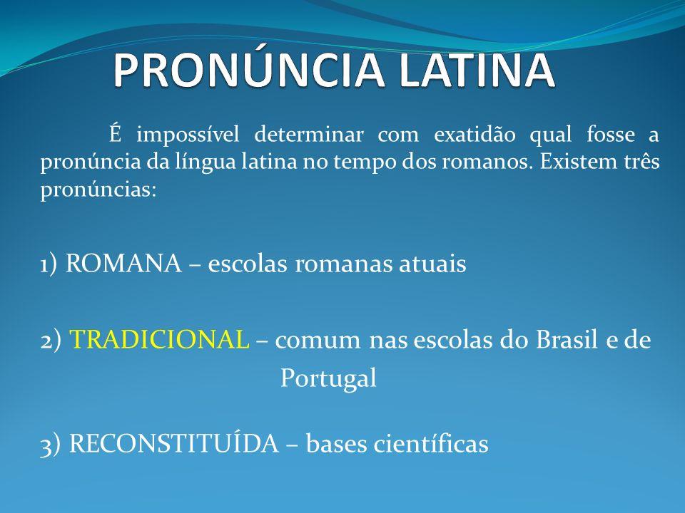 É impossível determinar com exatidão qual fosse a pronúncia da língua latina no tempo dos romanos. Existem três pronúncias: 1) ROMANA – escolas romana