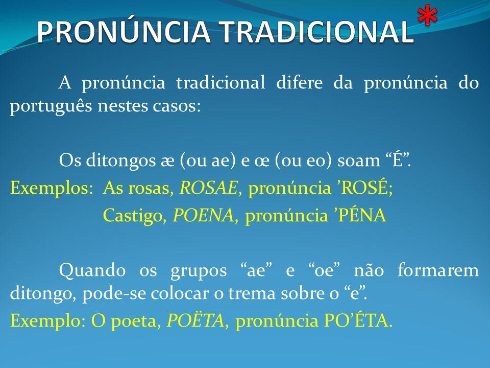 A pronúncia tradicional difere da pronúncia do português nestes casos: Os ditongos æ (ou ae) e œ (ou eo) soam É. Exemplos: As rosas, ROSAE, pronúncia