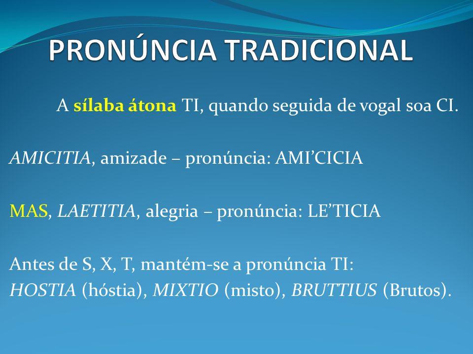 A sílaba átona TI, quando seguida de vogal soa CI. AMICITIA, amizade – pronúncia: AMICICIA MAS, LAETITIA, alegria – pronúncia: LETICIA Antes de S, X,