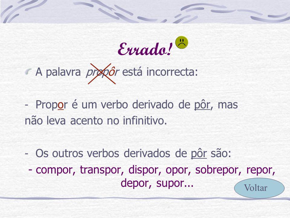 Voltar Parabéns! A palavra está correcta: -P-Propor é um verbo derivado de pôr, mas não leva acento no infinitivo. -O-Os outros verbos derivados de pô