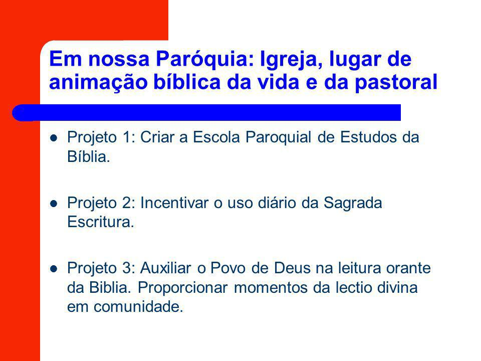 Em nossa Paróquia: Igreja, lugar de animação bíblica da vida e da pastoral Projeto 1: Criar a Escola Paroquial de Estudos da Bíblia. Projeto 2: Incent