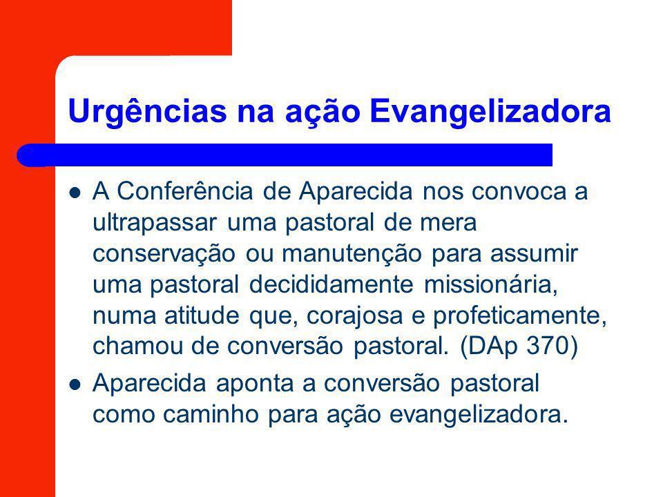 Urgências na ação Evangelizadora A Conferência de Aparecida nos convoca a ultrapassar uma pastoral de mera conservação ou manutenção para assumir uma