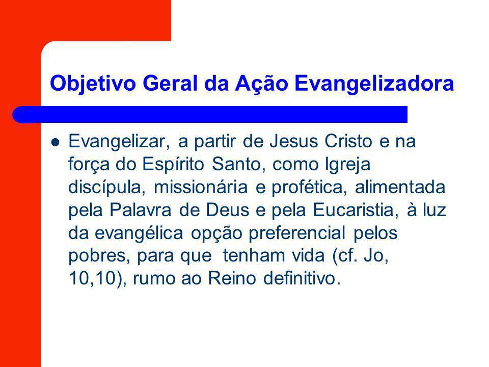 Objetivo Geral da Ação Evangelizadora Evangelizar, a partir de Jesus Cristo e na força do Espírito Santo, como Igreja discípula, missionária e proféti