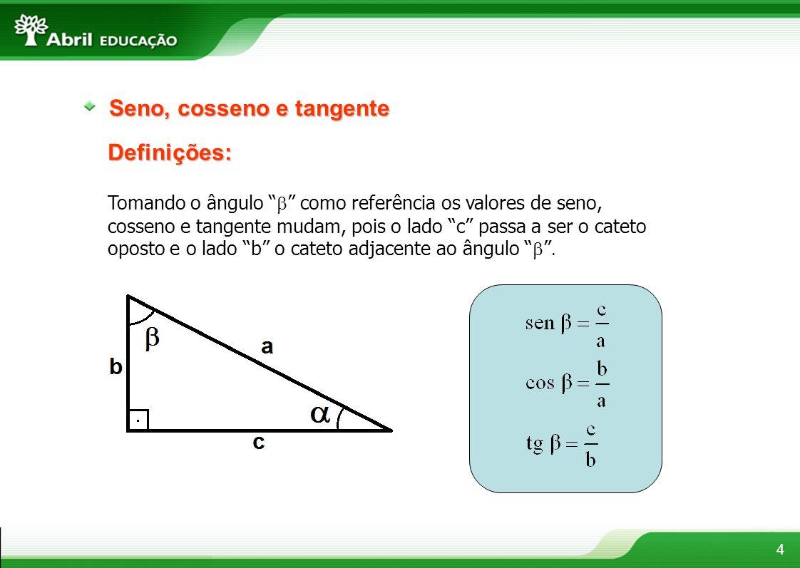 4 Tomando o ângulo como referência os valores de seno, cosseno e tangente mudam, pois o lado c passa a ser o cateto oposto e o lado b o cateto adjacen