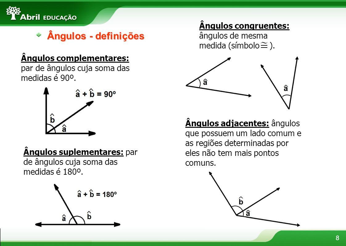 8 Ângulos - definições Ângulos congruentes: ângulos de mesma medida (símbolo ). Ângulos complementares: par de ângulos cuja soma das medidas é 90º. Ân