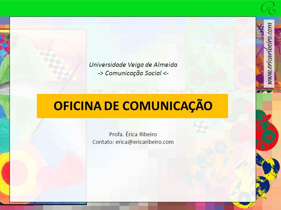 OFICINA DE COMUNICAÇÃO Universidade Veiga de Almeida -> Comunicação Social <- Profa. Érica Ribeiro Contato: erica@ericaribeiro.com