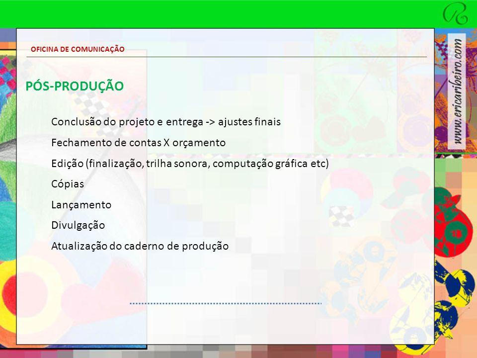 OFICINA DE COMUNICAÇÃO PÓS-PRODUÇÃO Conclusão do projeto e entrega -> ajustes finais Fechamento de contas X orçamento Edição (finalização, trilha sono