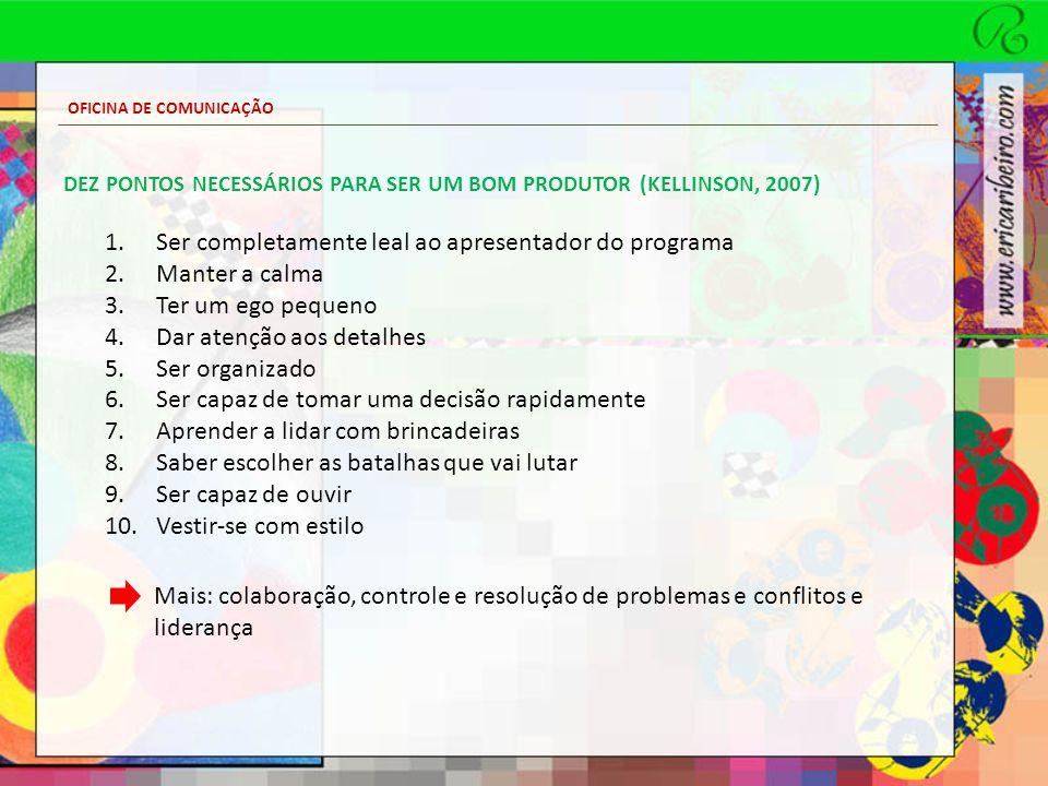 OFICINA DE COMUNICAÇÃO DEZ PONTOS NECESSÁRIOS PARA SER UM BOM PRODUTOR (KELLINSON, 2007) 1.Ser completamente leal ao apresentador do programa 2.Manter