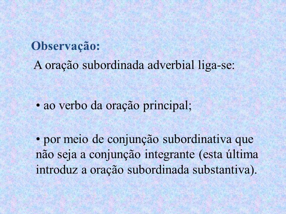 Observação: A oração subordinada adverbial liga-se: ao verbo da oração principal; por meio de conjunção subordinativa que não seja a conjunção integrante (esta última introduz a oração subordinada substantiva).