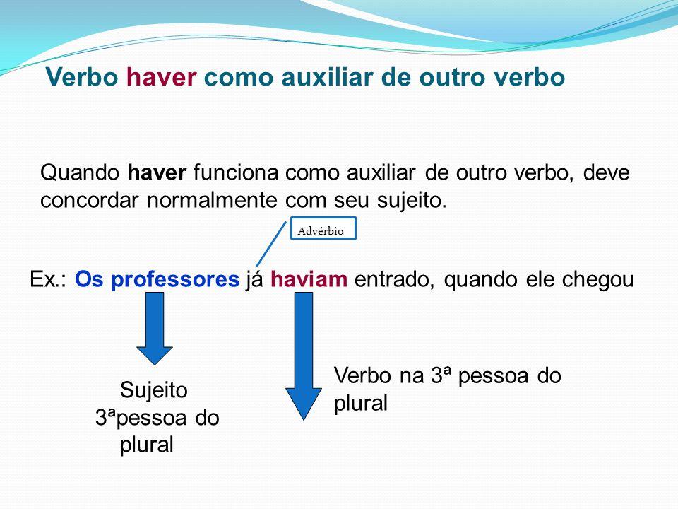 Verbo haver como auxiliar de outro verbo Quando haver funciona como auxiliar de outro verbo, deve concordar normalmente com seu sujeito. Ex.: Os profe