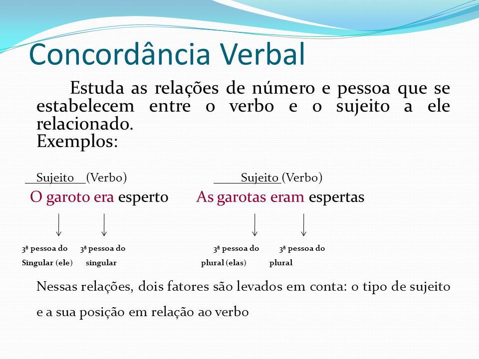 Concordância Verbal Estuda as relações de número e pessoa que se estabelecem entre o verbo e o sujeito a ele relacionado. Exemplos: Sujeito (Verbo) Su