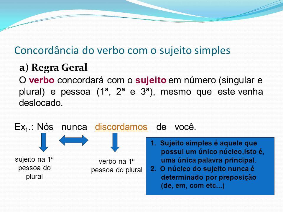 Concordância do verbo com o sujeito simples a) Regra Geral O verbo concordará com o sujeito em número (singular e plural) e pessoa (1ª, 2ª e 3ª), mesm