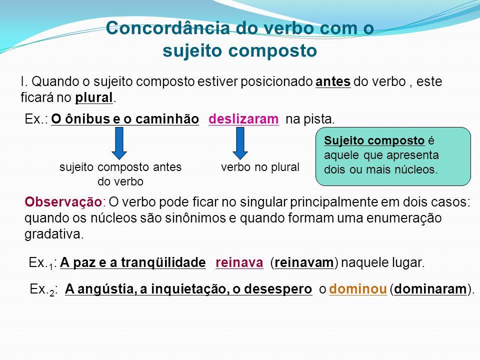 Concordância do verbo com o sujeito composto I. Quando o sujeito composto estiver posicionado antes do verbo, este ficará no plural. Ex.: O ônibus e o