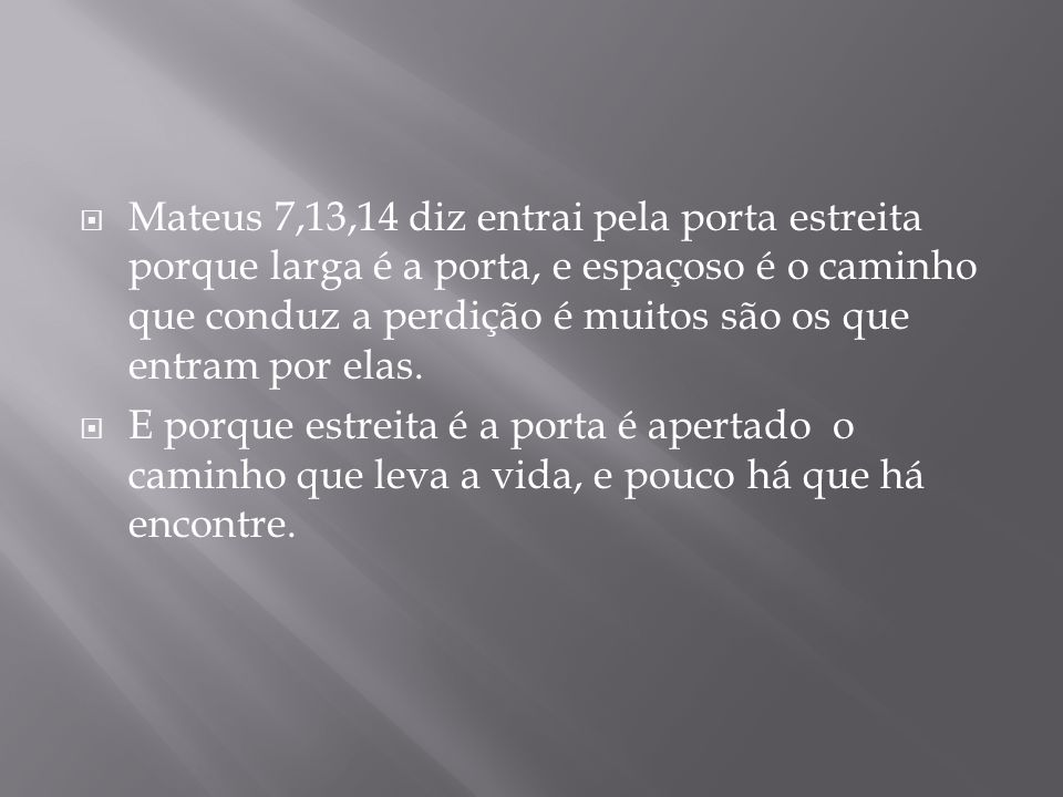 Mateus 7,13,14 diz entrai pela porta estreita porque larga é a porta, e espaçoso é o caminho que conduz a perdição é muitos são os que entram por elas