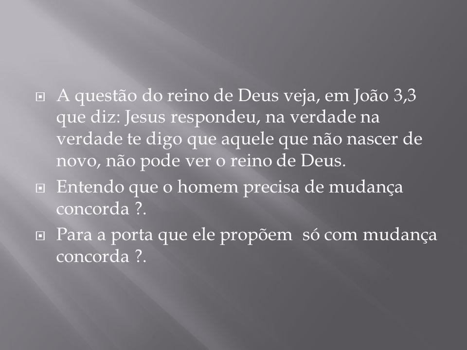 A questão do reino de Deus veja, em João 3,3 que diz: Jesus respondeu, na verdade na verdade te digo que aquele que não nascer de novo, não pode ver o