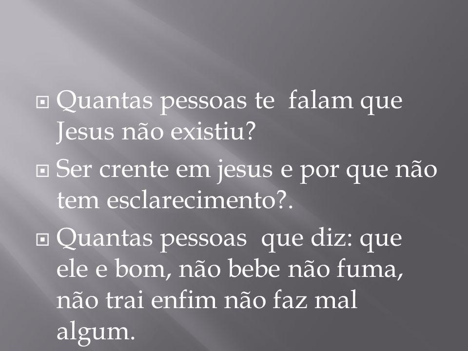 Quantas pessoas te falam que Jesus não existiu? Ser crente em jesus e por que não tem esclarecimento?. Quantas pessoas que diz: que ele e bom, não beb