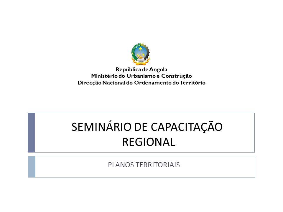 SEMINÁRIO DE CAPACITAÇÃO REGIONAL PLANOS TERRITORIAIS República de Angola Ministério do Urbanismo e Construção Direcção Nacional do Ordenamento do Ter