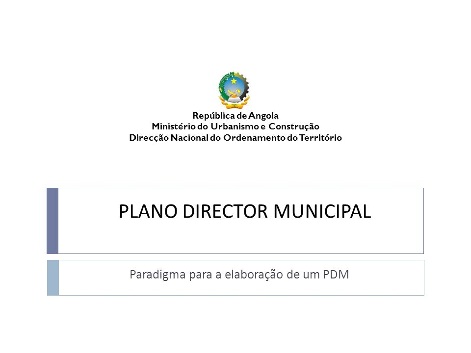 Paradigma para a elaboração de um Plano Director Municipal República de Angola Ministério do Urbanismo e Construção FASE 3: PROPOSTA TÉCNICA Define o Modelo de Organização Espacial e o Regulamento para a sua implementação no território O Modelo de Organização Espacial: 1.
