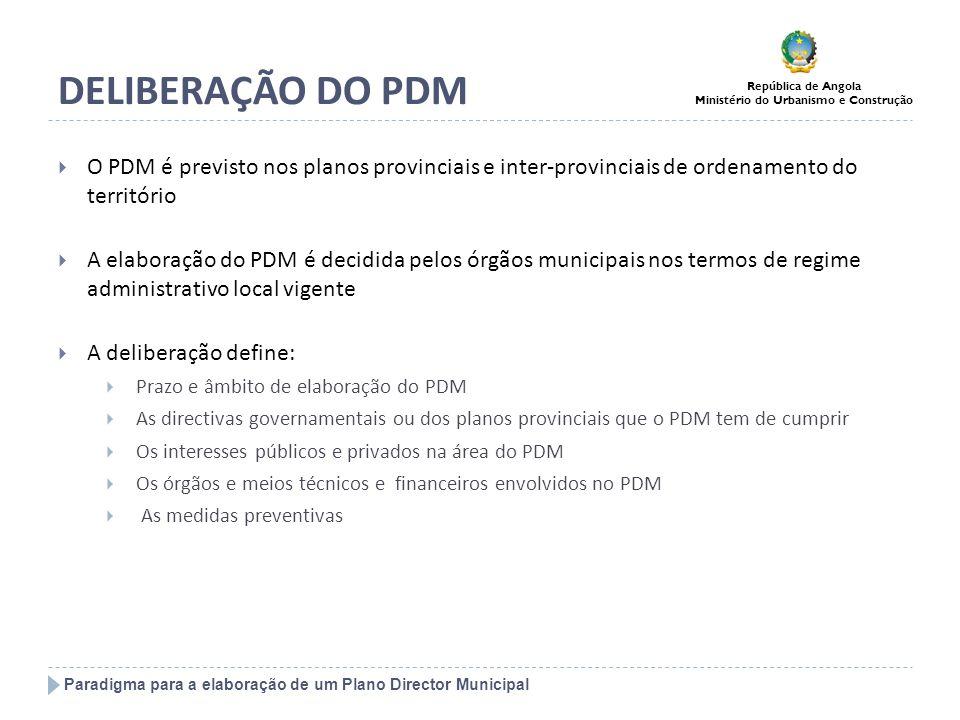 Paradigma para a elaboração de um Plano Director Municipal República de Angola Ministério do Urbanismo e Construção DELIBERAÇÃO DO PDM A Administração Municipal define os termos de referência (formas de concurso, conteúdo, competências da equipa, faseamento, meios de financiamento, etc.