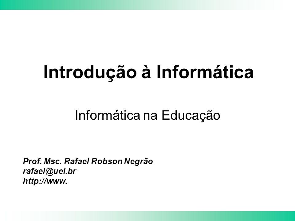 Prof. Msc. Rafael Robson Negrão rafael@uel.br http://www. Introdução à Informática Informática na Educação