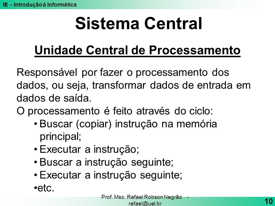 IE – Introdução à Informática 10 Prof. Msc. Rafael Robson Negrão - rafael@uel.br Sistema Central Unidade Central de Processamento Responsável por faze