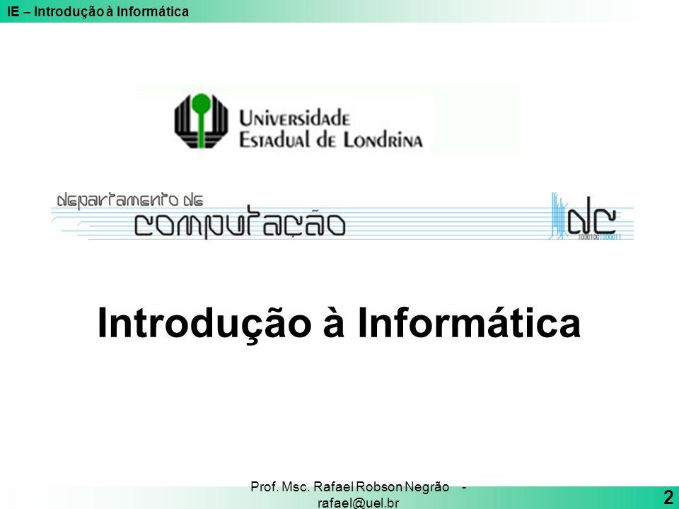 IE – Introdução à Informática 2 Prof. Msc. Rafael Robson Negrão - rafael@uel.br Introdução à Informática
