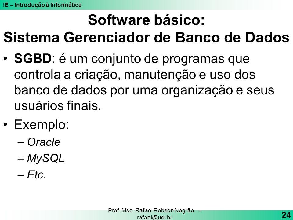 IE – Introdução à Informática 24 Prof. Msc. Rafael Robson Negrão - rafael@uel.br Software básico: Sistema Gerenciador de Banco de Dados SGBD: é um con